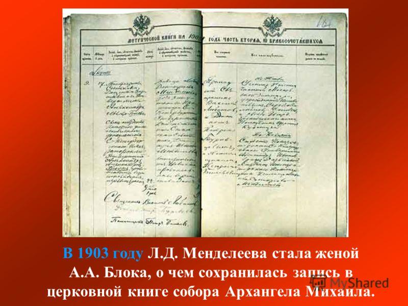 В 1903 году Л.Д. Менделеева стала женой А.А. Блока, о чем сохранилась запись в церковной книге собора Архангела Михаила.