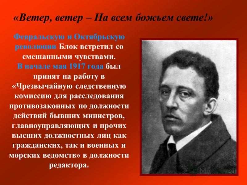 Февральскую и Октябрьскую революции Блок встретил со смешанными чувствами. В начале мая 1917 года был принят на работу в «Чрезвычайную следственную комиссию для расследования противозаконных по должности действий бывших министров, главноуправляющих и