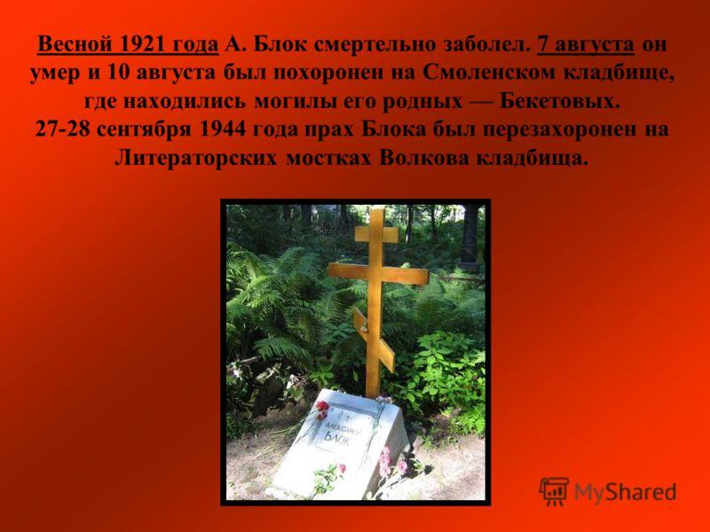 Весной 1921 года А. Блок смертельно заболел. 7 августа он умер и 10 августа был похоронен на Смоленском кладбище, где находились могилы его родных Бекетовых. 27-28 сентября 1944 года прах Блока был перезахоронен на Литераторских мостках Волкова кладб