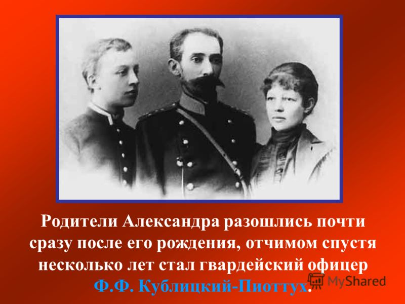 Родители Александра разошлись почти сразу после его рождения, отчимом спустя несколько лет стал гвардейский офицер Ф.Ф. Кублицкий-Пиоттух.