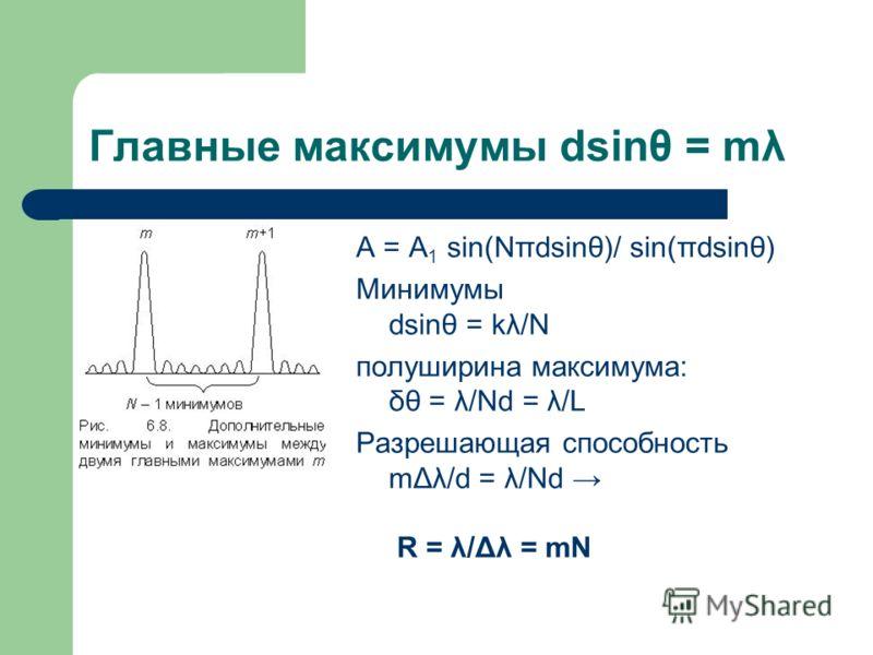 Главные максимумы dsinθ = mλ A = A 1 sin(Nπdsinθ)/ sin(πdsinθ) Минимумы dsinθ = kλ/N полуширина максимума: δθ = λ/Nd = λ/L Разрешающая способность mΔλ/d = λ/Nd R = λ/Δλ = mN