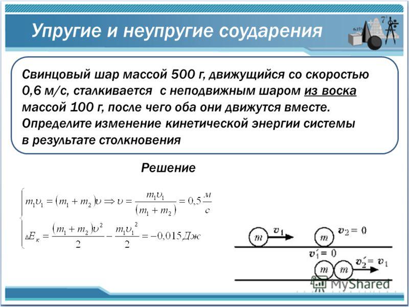 Упругие и неупругие соударения Свинцовый шар массой 500 г, движущийся со скоростью 0,6 м/с, сталкивается с неподвижным шаром из воска массой 100 г, после чего оба они движутся вместе. Определите изменение кинетической энергии системы в результате сто