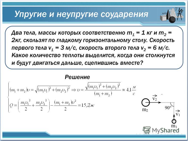 Упругие и неупругие соударения Два тела, массы которых соответственно m 1 = 1 кг и m 2 = 2кг, скользят по гладкому горизонтальному столу. Скорость первого тела v 1 = 3 м/с, скорость второго тела v 2 = 6 м/с. Какое количество теплоты выделится, когда