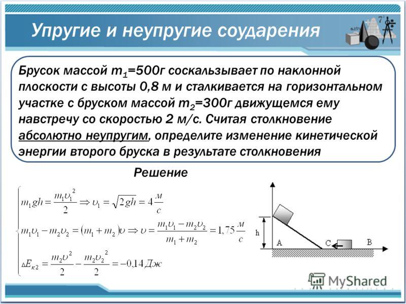 Упругие и неупругие соударения Брусок массой m 1 =500г соскальзывает по наклонной плоскости с высоты 0,8 м и сталкивается на горизонтальном участке с бруском массой m 2 =300г движущемся ему навстречу со скоростью 2 м/с. Считая столкновение абсолютно