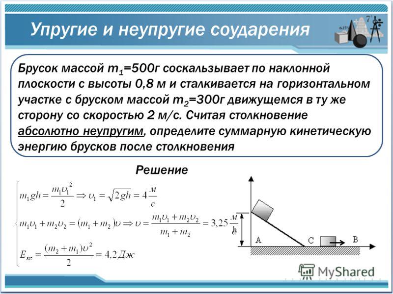 Упругие и неупругие соударения Брусок массой m 1 =500г соскальзывает по наклонной плоскости с высоты 0,8 м и сталкивается на горизонтальном участке с бруском массой m 2 =300г движущемся в ту же сторону со скоростью 2 м/с. Считая столкновение абсолютн