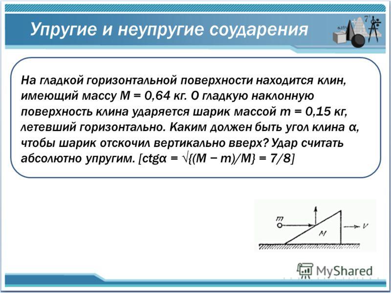 Упругие и неупругие соударения На гладкой горизонтальной поверхности находится клин, имеющий массу M = 0,64 кг. О гладкую наклонную поверхность клина ударяется шарик массой m = 0,15 кг, летевший горизонтально. Каким должен быть угол клина α, чтобы ша