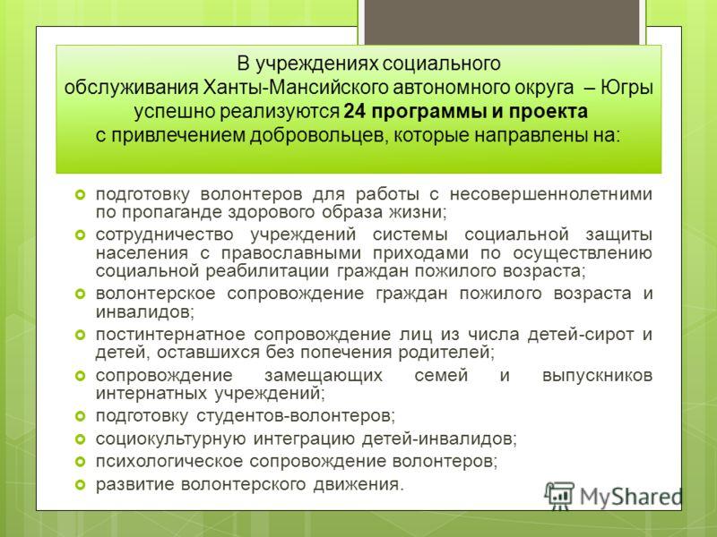 В учреждениях социального обслуживания Ханты-Мансийского автономного округа – Югры успешно реализуются 24 программы и проекта с привлечением добровольцев, которые направлены на: подготовку волонтеров для работы с несовершеннолетними по пропаганде здо