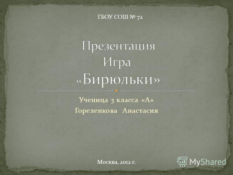Ученица 3 класса «А» Гореленкова Анастасия ГБОУ СОШ 72 Москва, 2012 г.