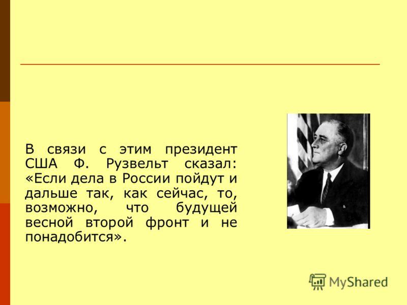 В связи с этим президент США Ф. Рузвельт сказал: «Если дела в России пойдут и дальше так, как сейчас, то, возможно, что будущей весной второй фронт и не понадобится».