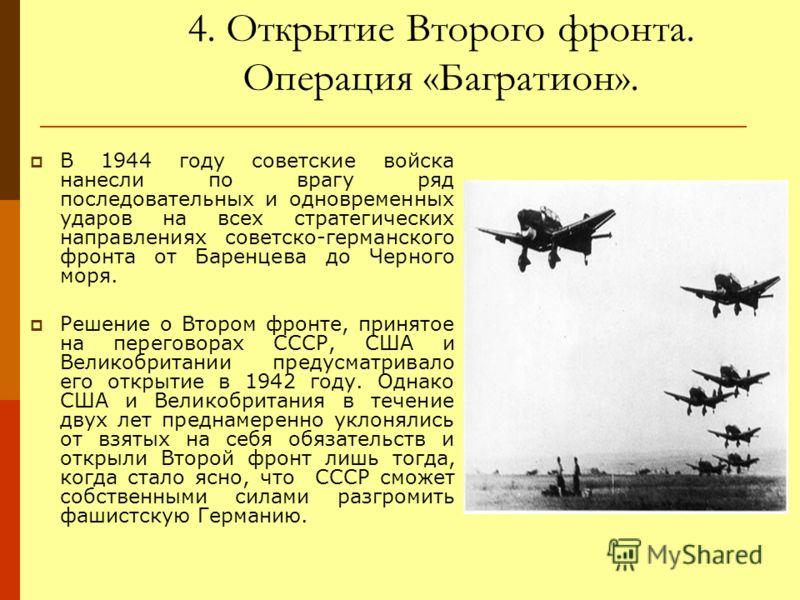 4. Открытие Второго фронта. Операция «Багратион». В 1944 году советские войска нанесли по врагу ряд последовательных и одновременных ударов на всех стратегических направлениях советско-германского фронта от Баренцева до Черного моря. Решение о Втором