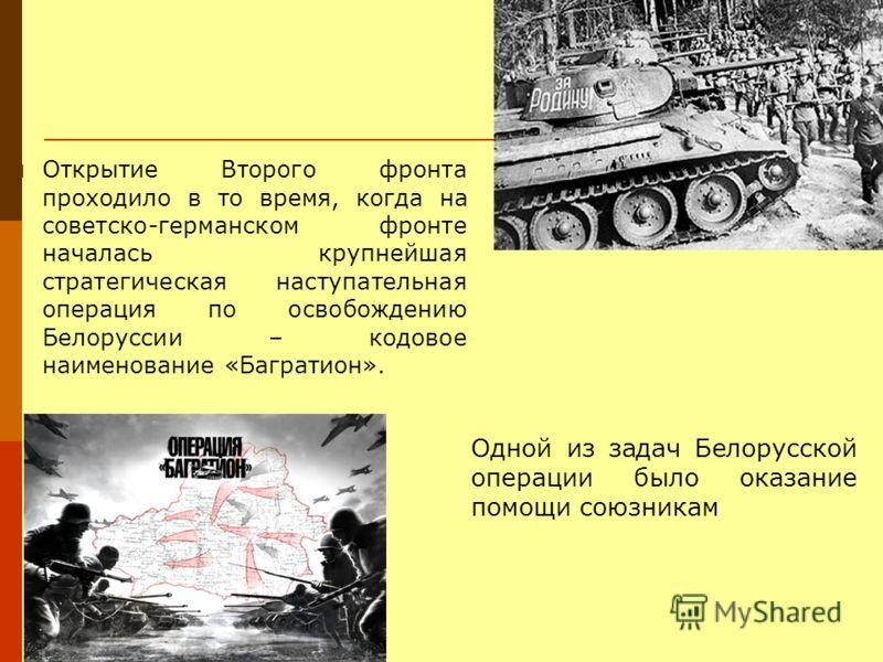 Открытие Второго фронта проходило в то время, когда на советско-германском фронте началась крупнейшая стратегическая наступательная операция по освобождению Белоруссии – кодовое наименование «Багратион». Одной из задач Белорусской операции было оказа