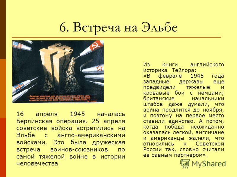 6. Встреча на Эльбе 16 апреля 1945 началась Берлинская операция. 25 апреля советские войска встретились на Эльбе с англо-американскими войсками. Это была дружеская встреча воинов-союзников по самой тяжелой войне в истории человечества Из книги англий