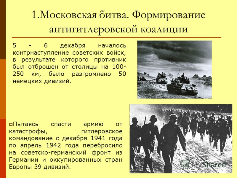 1.Московская битва. Формирование антигитлеровской коалиции 5 - 6 декабря началось контрнаступление советских войск, в результате которого противник был отброшен от столицы на 100- 250 км, было разгромлено 50 немецких дивизий. Пытаясь спасти армию от