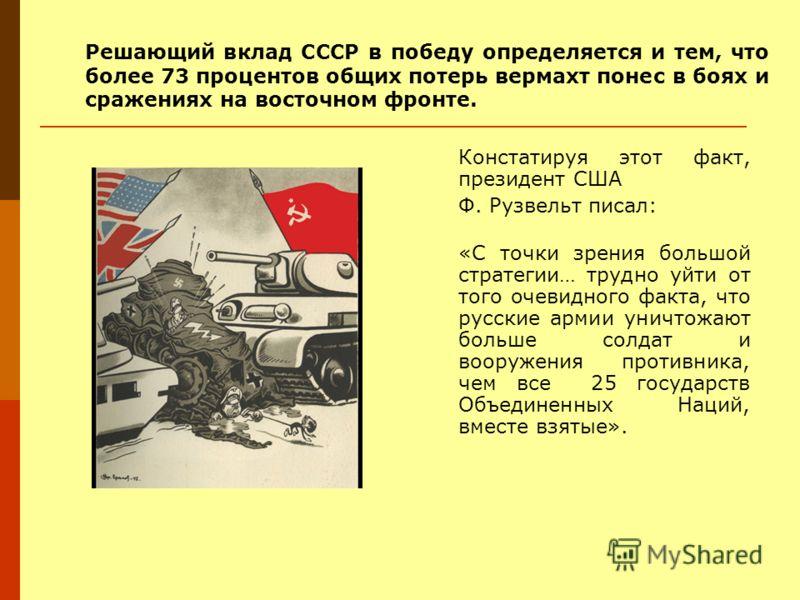 Решающий вклад СССР в победу определяется и тем, что более 73 процентов общих потерь вермахт понес в боях и сражениях на восточном фронте. Констатируя этот факт, президент США Ф. Рузвельт писал: «С точки зрения большой стратегии… трудно уйти от того