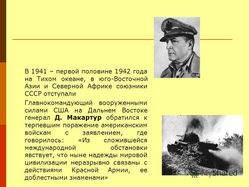 В 1941 – первой половине 1942 года на Тихом океане, в юго-Восточной Азии и Северной Африке союзники СССР отступали Главнокомандующий вооруженными силами США на Дальнем Востоке генерал Д. Макартур обратился к терпевшим поражение американским войскам с