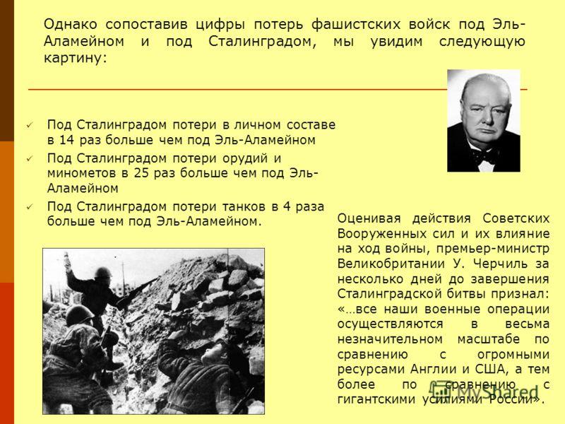 Под Сталинградом потери в личном составе в 14 раз больше чем под Эль-Аламейном Под Сталинградом потери орудий и минометов в 25 раз больше чем под Эль- Аламейном Под Сталинградом потери танков в 4 раза больше чем под Эль-Аламейном. Однако сопоставив ц