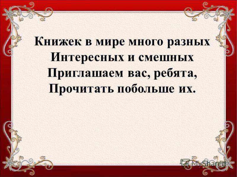 Текст слайда Книжек в мире много разных Интересных и смешных Приглашаем вас, ребята, Прочитать побольше их.