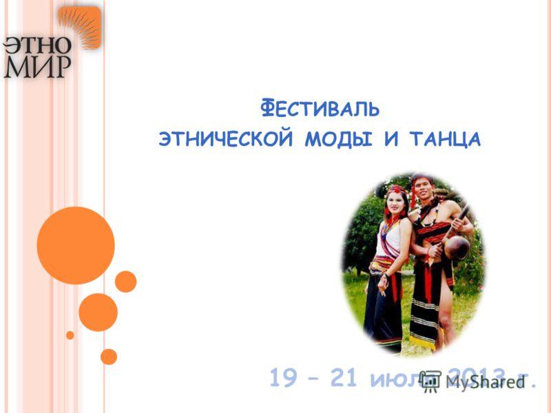 Ф ЕСТИВАЛЬ ЭТНИЧЕСКОЙ МОДЫ И ТАНЦА 19 – 21 июля 2013 г.