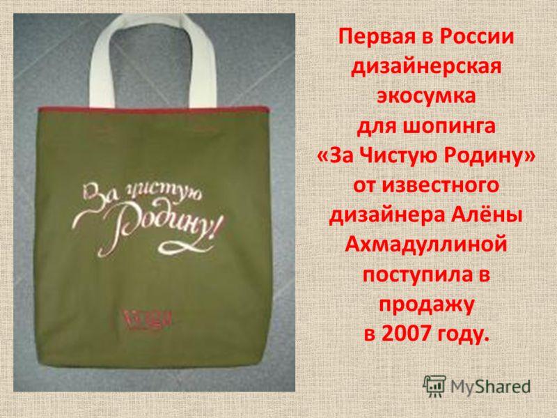Первая в России дизайнерская экосумка для шопинга «За Чистую Родину» от известного дизайнера Алёны Ахмадуллиной поступила в продажу в 2007 году.