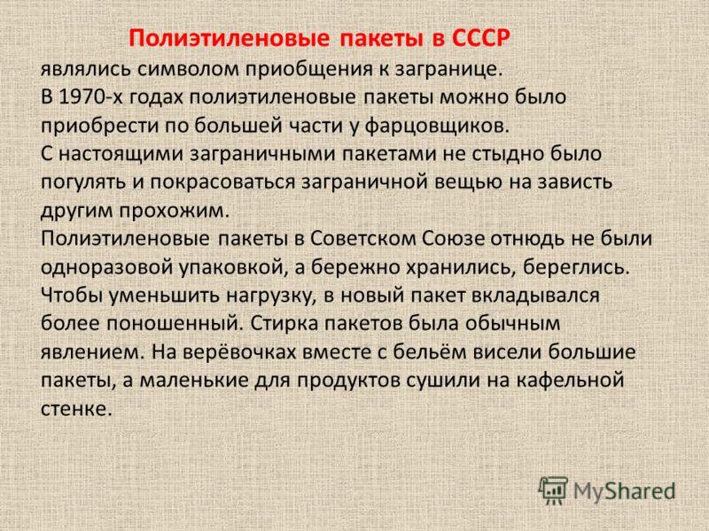 Полиэтиленовые пакеты в СССР являлись символом приобщения к загранице. В 1970-х годах полиэтиленовые пакеты можно было приобрести по большей части у фарцовщиков. С настоящими заграничными пакетами не стыдно было погулять и покрасоваться заграничной в