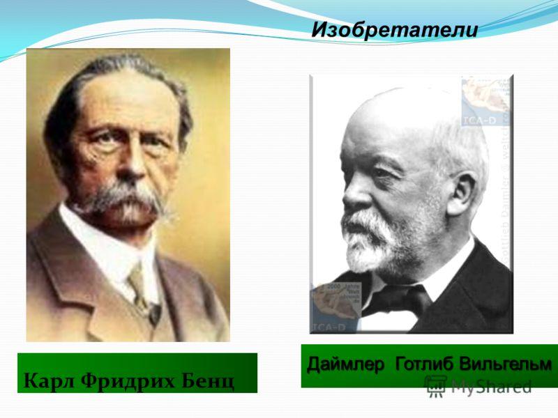 Карл Фридрих Бенц Изобретатели Даймлер Готлиб Вильгельм Даймлер Готлиб Вильгельм