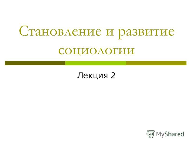 Становление и развитие социологии Лекция 2