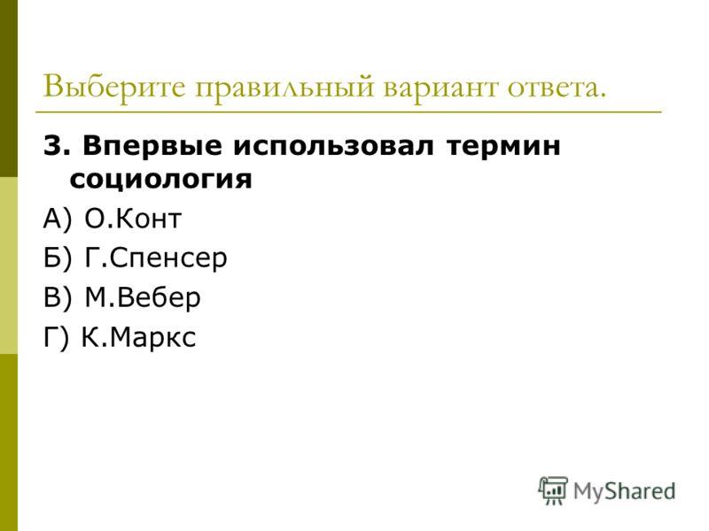 Выберите правильный вариант ответа. 3. Впервые использовал термин социология А) О.Конт Б) Г.Спенсер В) М.Вебер Г) К.Маркс
