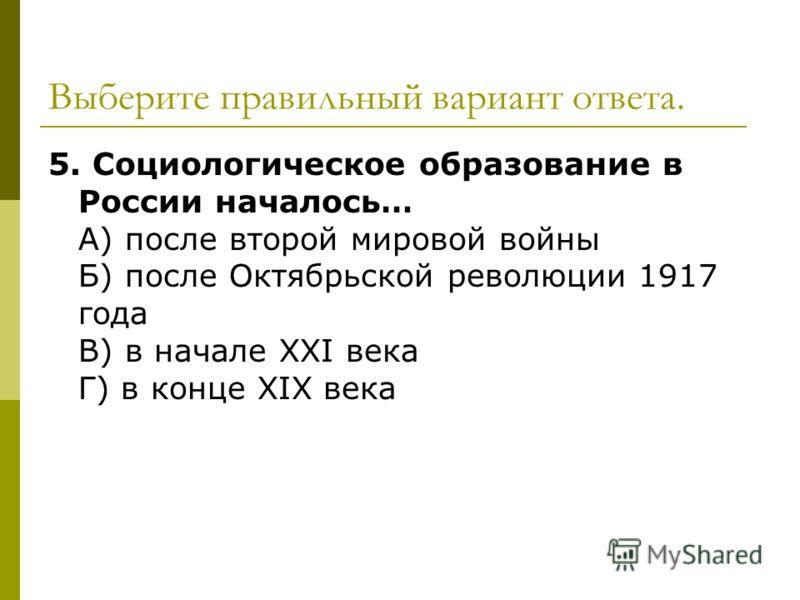 Выберите правильный вариант ответа. 5. Социологическое образование в России началось… А) после второй мировой войны Б) после Октябрьской революции 1917 года В) в начале ХХI века Г) в конце ХIХ века