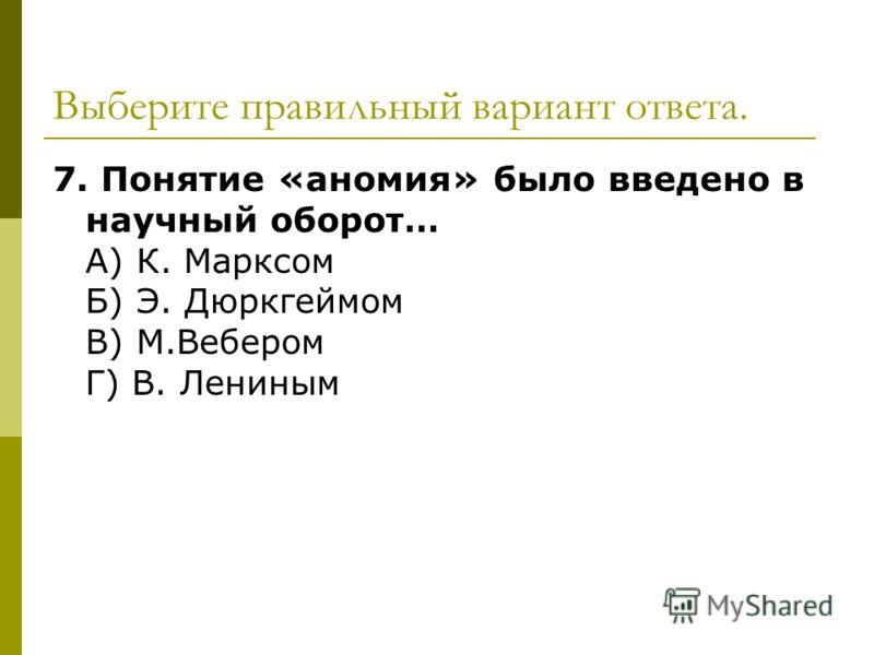 Выберите правильный вариант ответа. 7. Понятие «аномия» было введено в научный оборот… А) К. Марксом Б) Э. Дюркгеймом В) М.Вебером Г) В. Лениным