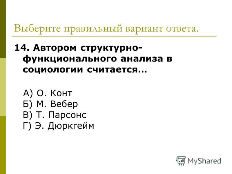 Выберите правильный вариант ответа. 14. Автором структурно- функционального анализа в социологии считается… А) О. Конт Б) М. Вебер В) Т. Парсонс Г) Э. Дюркгейм