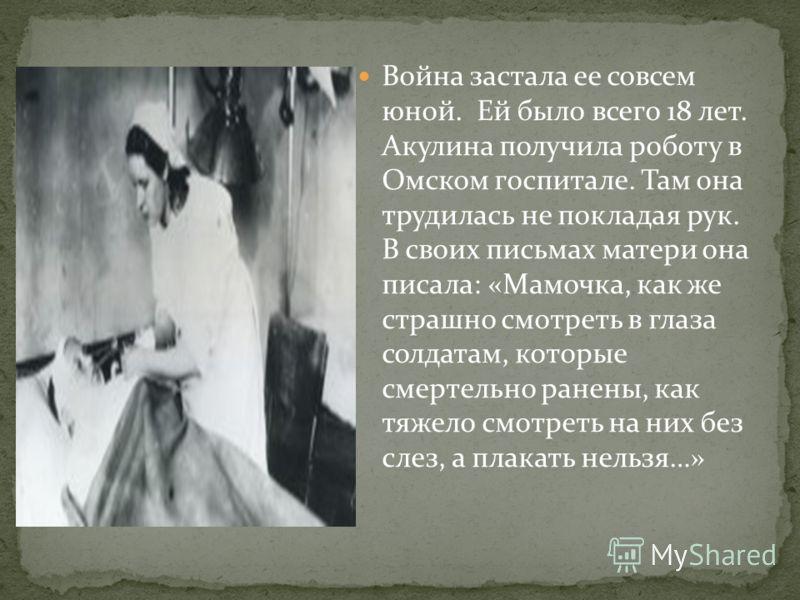 Война застала ее совсем юной. Ей было всего 18 лет. Акулина получила роботу в Омском госпитале. Там она трудилась не покладая рук. В своих письмах матери она писала: «Мамочка, как же страшно смотреть в глаза солдатам, которые смертельно ранены, как т
