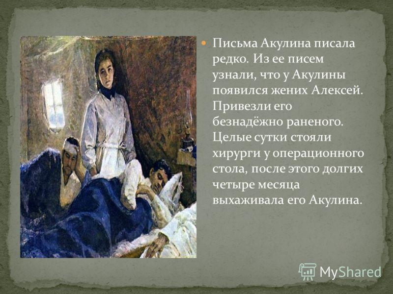 Письма Акулина писала редко. Из ее писем узнали, что у Акулины появился жених Алексей. Привезли его безнадёжно раненого. Целые сутки стояли хирурги у операционного стола, после этого долгих четыре месяца выхаживала его Акулина.