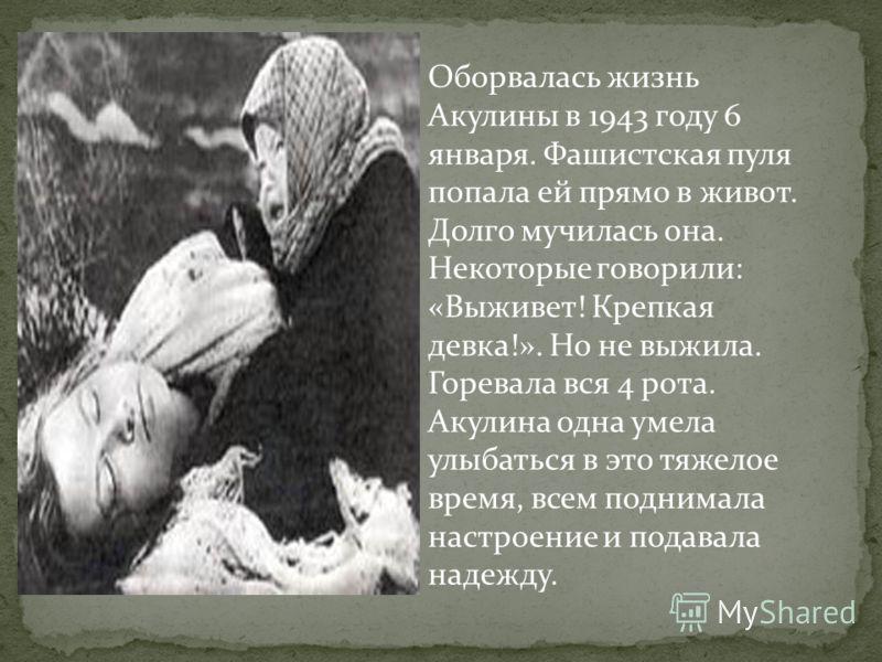 Оборвалась жизнь Акулины в 1943 году 6 января. Фашистская пуля попала ей прямо в живот. Долго мучилась она. Некоторые говорили: «Выживет! Крепкая девка!». Но не выжила. Горевала вся 4 рота. Акулина одна умела улыбаться в это тяжелое время, всем подни
