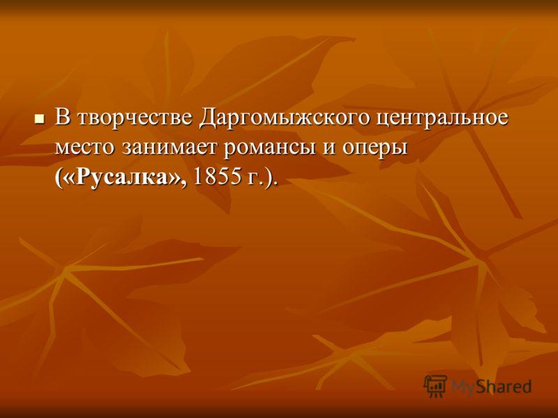 В творчестве Даргомыжского центральное место занимает романсы и оперы («Русалка», 1855 г.). В творчестве Даргомыжского центральное место занимает романсы и оперы («Русалка», 1855 г.).