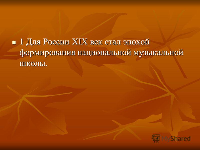 1 Для России XIX век стал эпохой формирования национальной музыкальной школы. 1 Для России XIX век стал эпохой формирования национальной музыкальной школы.