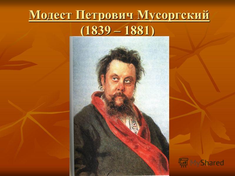 Модест Петрович Мусоргский (1839 – 1881) Модест Петрович Мусоргский (1839 – 1881)