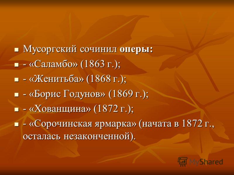Мусоргский сочинил оперы: Мусоргский сочинил оперы: - «Саламбо» (1863 г.); - «Саламбо» (1863 г.); - «Женитьба» (1868 г.); - «Женитьба» (1868 г.); - «Борис Годунов» (1869 г.); - «Борис Годунов» (1869 г.); - «Хованщина» (1872 г.); - «Хованщина» (1872 г