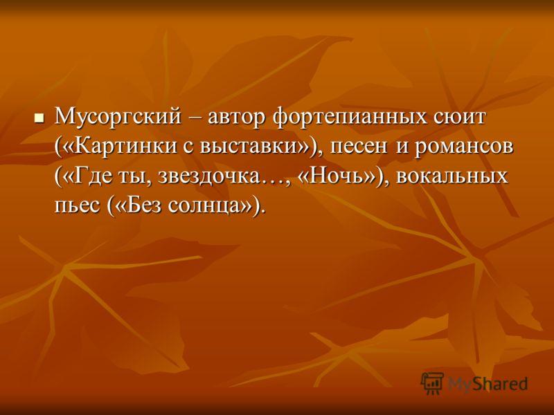 Мусоргский – автор фортепианных сюит («Картинки с выставки»), песен и романсов («Где ты, звездочка…, «Ночь»), вокальных пьес («Без солнца»). Мусоргский – автор фортепианных сюит («Картинки с выставки»), песен и романсов («Где ты, звездочка…, «Ночь»),