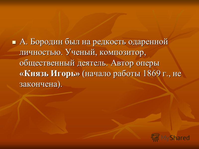 А. Бородин был на редкость одаренной личностью. Ученый, композитор, общественный деятель. Автор оперы «Князь Игорь» (начало работы 1869 г., не закончена). А. Бородин был на редкость одаренной личностью. Ученый, композитор, общественный деятель. Автор
