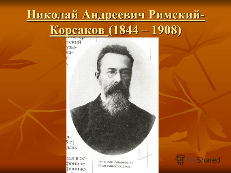 Николай Андреевич Римский- Корсаков (1844 – 1908)
