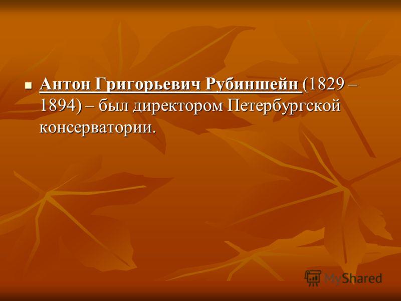 Антон Григорьевич Рубиншейн (1829 – 1894) – был директором Петербургской консерватории. Антон Григорьевич Рубиншейн (1829 – 1894) – был директором Петербургской консерватории.