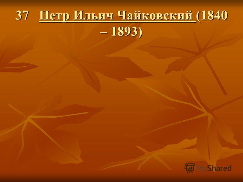 37 Петр Ильич Чайковский (1840 – 1893)