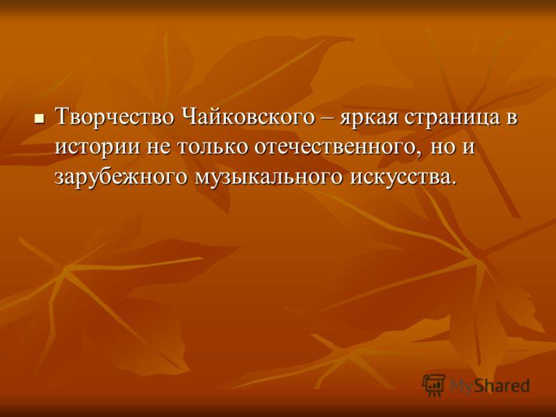 Творчество Чайковского – яркая страница в истории не только отечественного, но и зарубежного музыкального искусства. Творчество Чайковского – яркая страница в истории не только отечественного, но и зарубежного музыкального искусства.