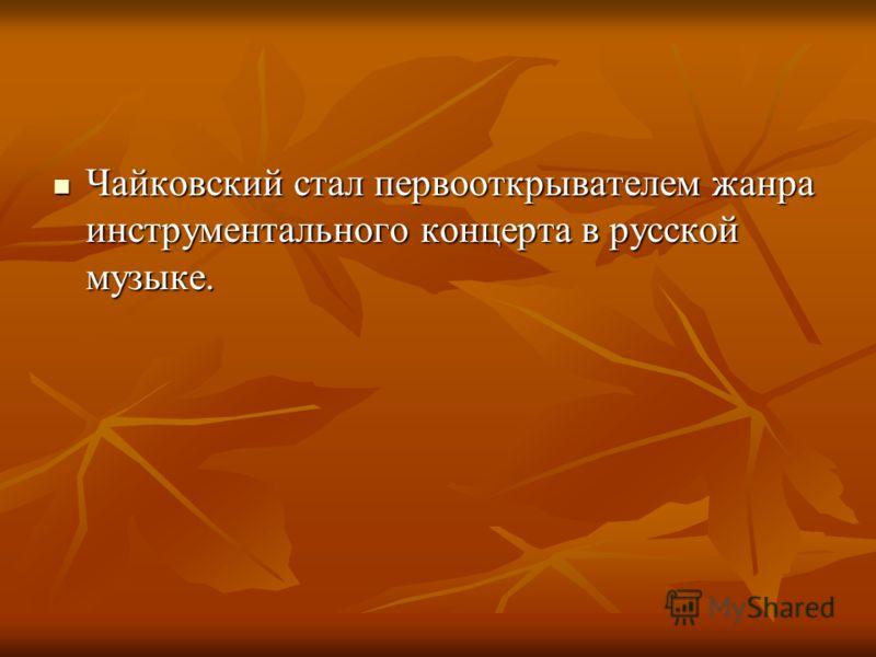 Чайковский стал первооткрывателем жанра инструментального концерта в русской музыке. Чайковский стал первооткрывателем жанра инструментального концерта в русской музыке.