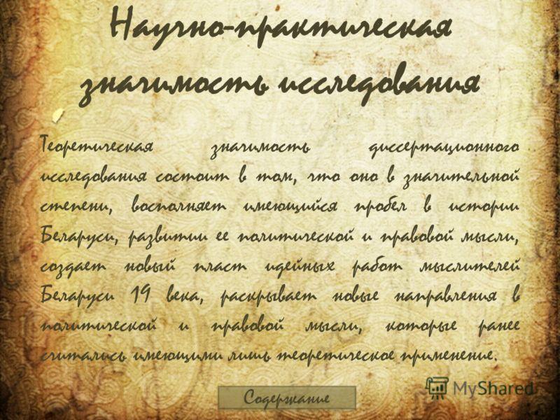 Научно-практическая значимость исследования Теоретическая значимость диссертационного исследования состоит в том, что оно в значительной степени, восполняет имеющийся пробел в истории Беларуси, развитии ее политической и правовой мысли, создает новый