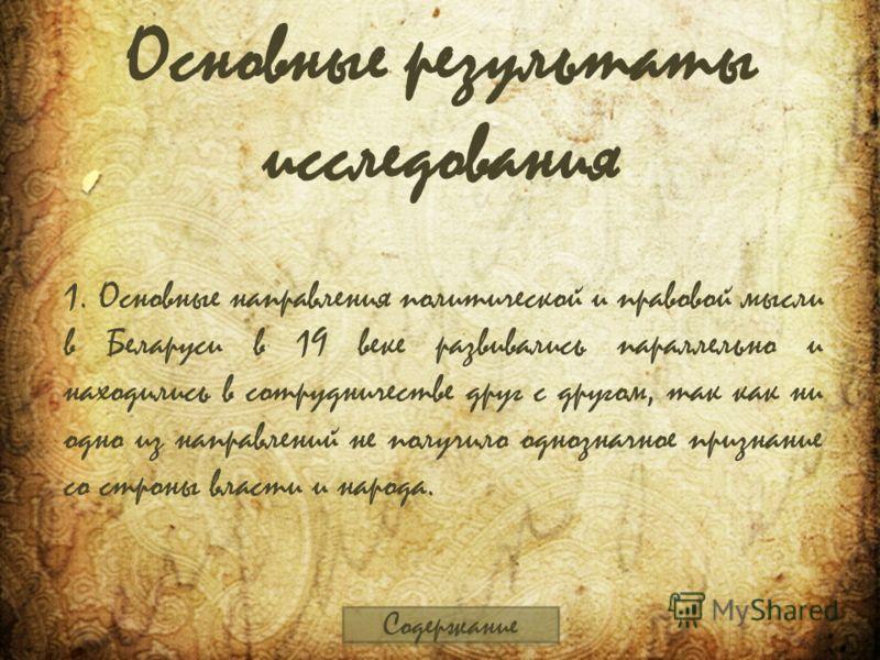 Основные результаты исследования 1. Основные направления политической и правовой мысли в Беларуси в 19 веке развивались параллельно и находились в сотрудничестве друг с другом, так как ни одно из направлений не получило однозначное признание со строн