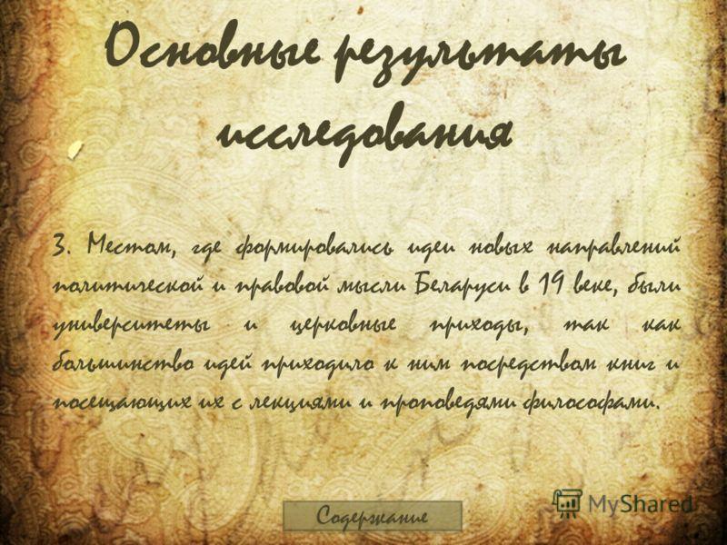 Основные результаты исследования 3. Местом, где формировались идеи новых направлений политической и правовой мысли Беларуси в 19 веке, были университеты и церковные приходы, так как большинство идей приходило к ним посредством книг и посещающих их с
