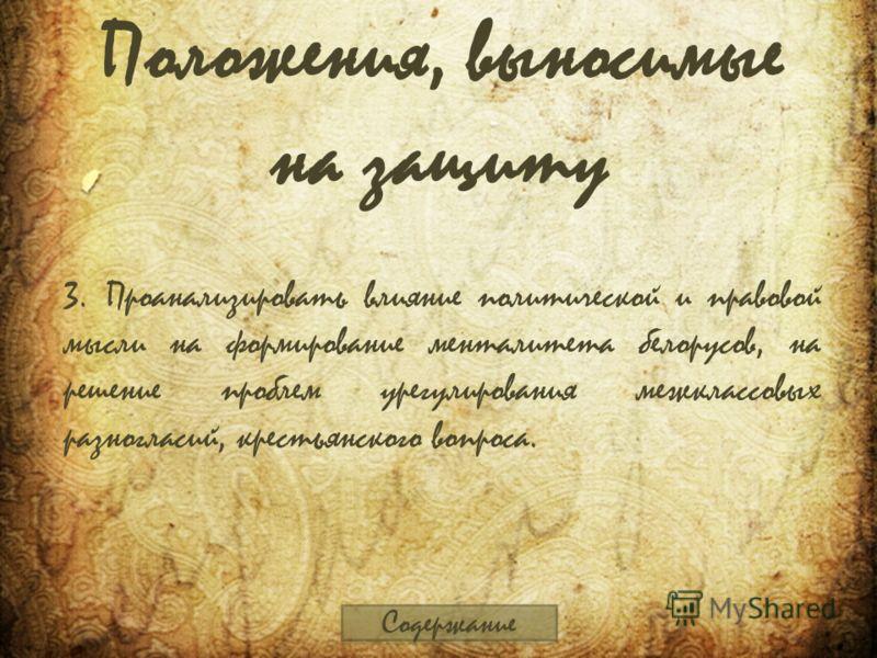 Положения, выносимые на защиту 3. Проанализировать влияние политической и правовой мысли на формирование менталитета белорусов, на решение проблем урегулирования межклассовых разногласий, крестьянского вопроса. Содержание