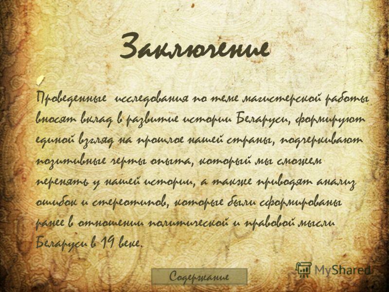 Заключение Проведенные исследования по теме магистерской работы вносят вклад в развитие истории Беларуси, формируют единой взгляд на прошлое нашей страны, подчеркивают позитивные черты опыта, который мы сможем перенять у нашей истории, а также привод