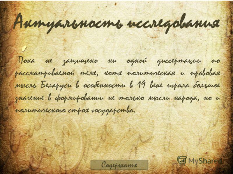 Актуальность исследования Пока не защищено ни одной диссертации по рассматриваемой теме, хотя политическая и правовая мысль Беларуси в особенности в 19 веке играла большое значение в формировании не только мысли народа, но и политического строя госуд